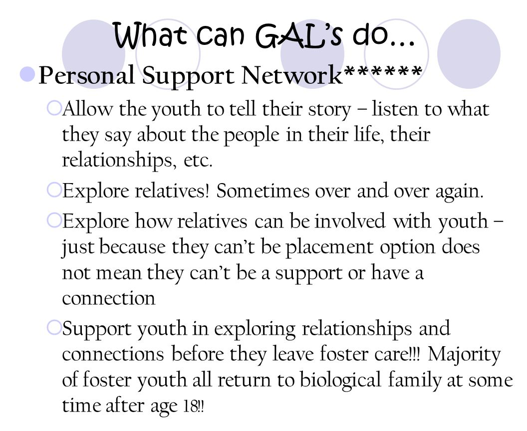 What can GAL's do… Personal Support Network******  Allow the youth to tell their story – listen to what they say about the people in their life, thei