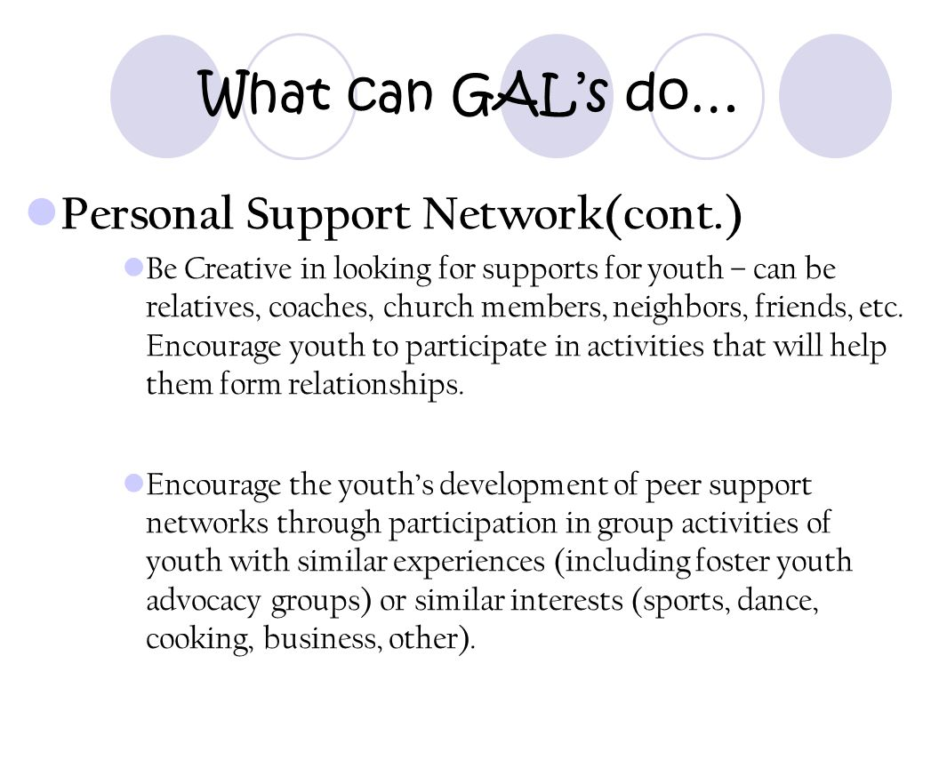 What can GAL's do… Personal Support Network(cont.) Be Creative in looking for supports for youth – can be relatives, coaches, church members, neighbor