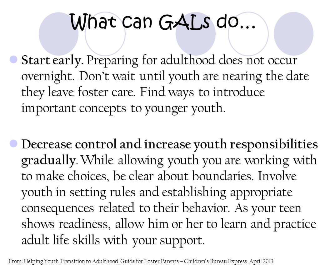 What can GALs do… Start early. Preparing for adulthood does not occur overnight. Don't wait until youth are nearing the date they leave foster care. F