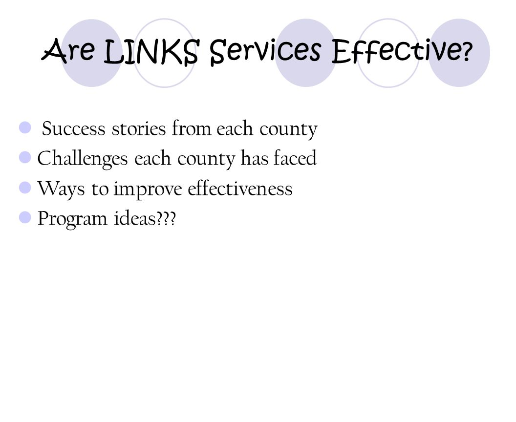 Are LINKS Services Effective? Success stories from each county Challenges each county has faced Ways to improve effectiveness Program ideas???