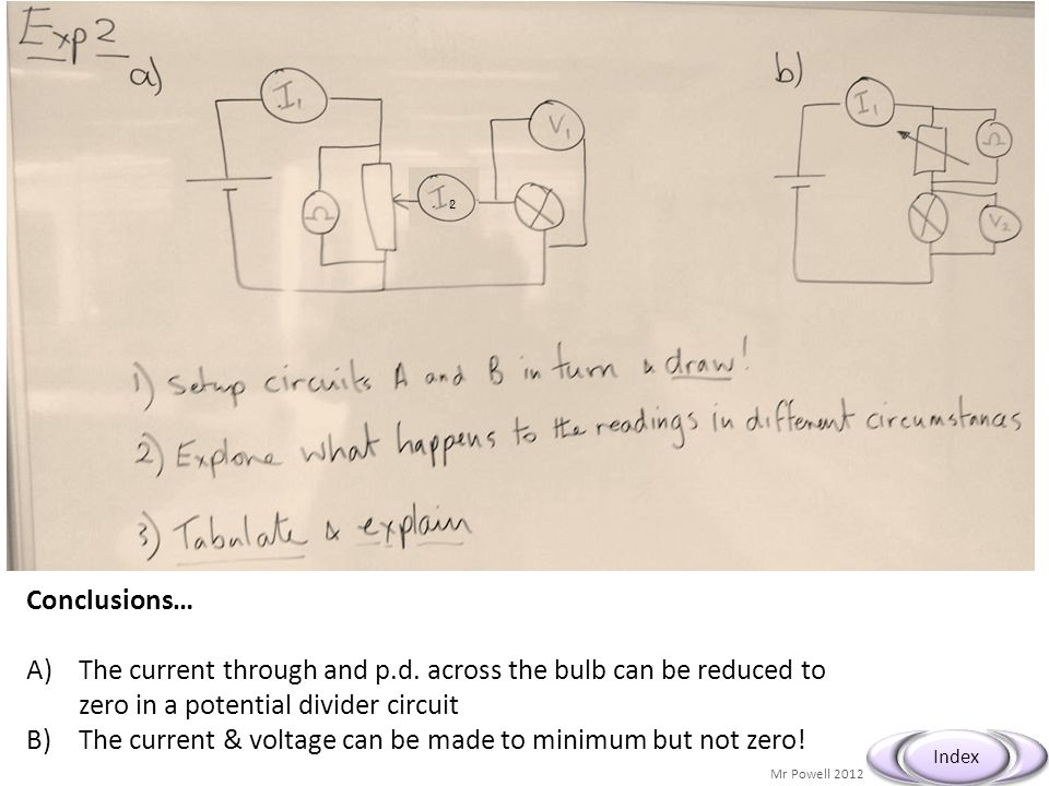 Mr Powell 2012 Index Conclusions… A)The current through and p.d. across the bulb can be reduced to zero in a potential divider circuit B)The current &