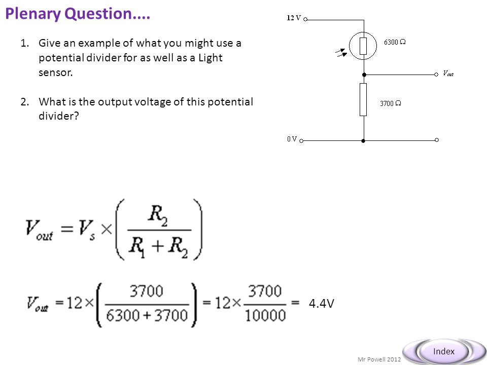 Mr Powell 2012 Index Plenary Question.... 1.Give an example of what you might use a potential divider for as well as a Light sensor. 2.What is the out
