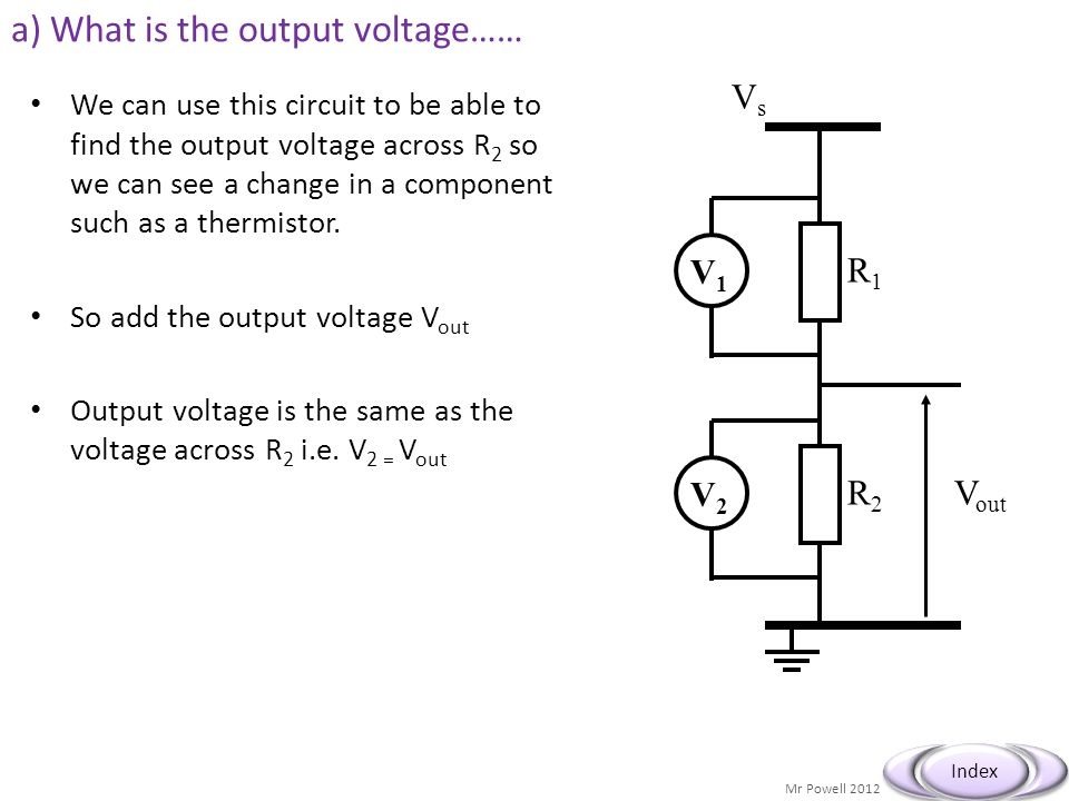 Mr Powell 2012 Index a) What is the output voltage…… We can use this circuit to be able to find the output voltage across R 2 so we can see a change i