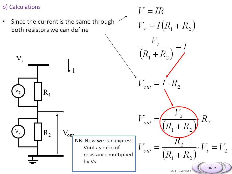 Mr Powell 2012 Index b) Calculations Since the current is the same through both resistors we can define VsVs R1R1 R2R2 V out I V1V1 V2V2 NB: Now we ca