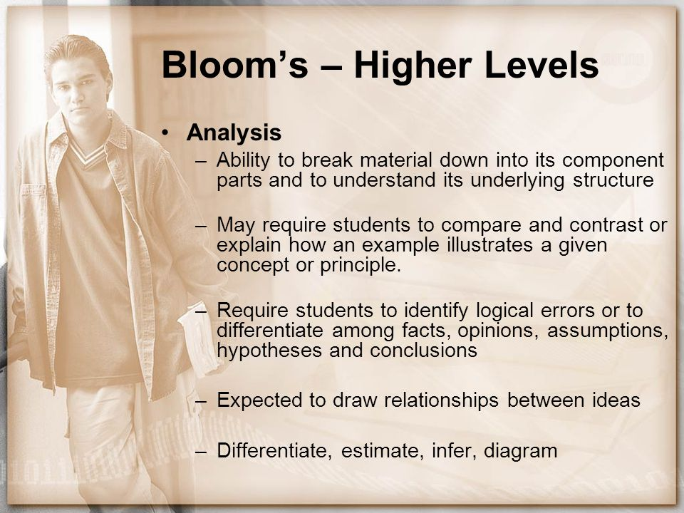 Bloom's – Higher Levels Analysis –Ability to break material down into its component parts and to understand its underlying structure –May require stud