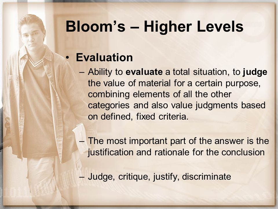 Bloom's – Higher Levels Evaluation –Ability to evaluate a total situation, to judge the value of material for a certain purpose, combining elements of