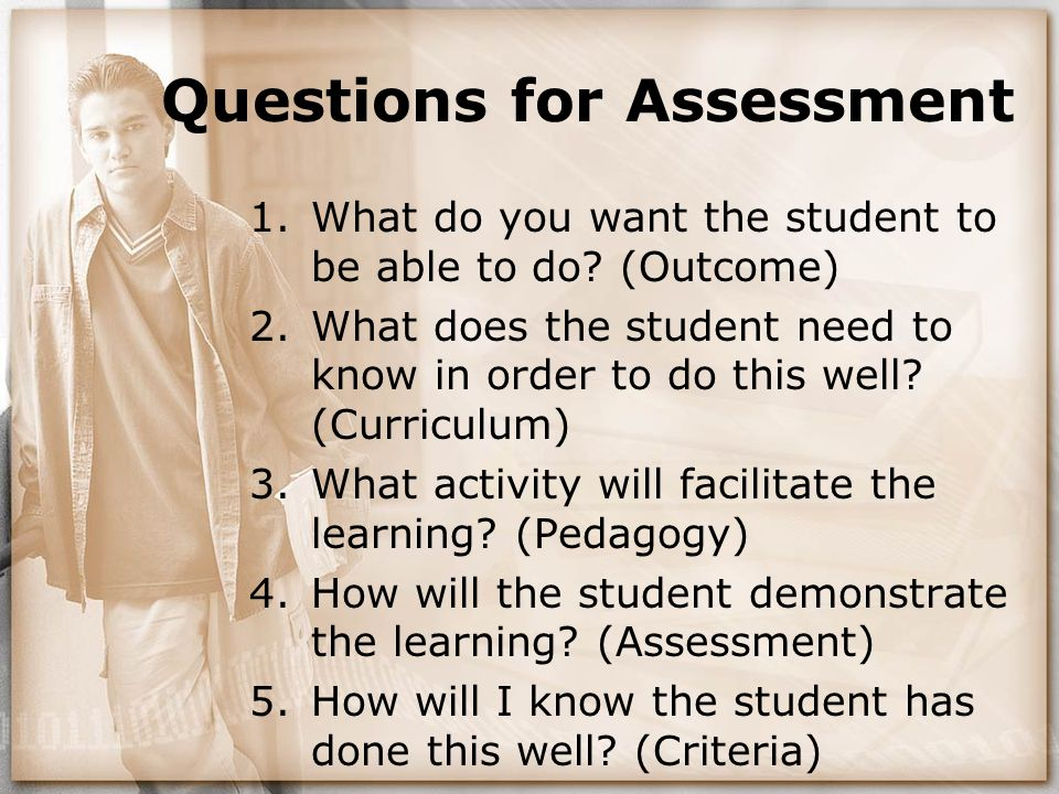 Questions for Assessment 1.What do you want the student to be able to do? (Outcome) 2.What does the student need to know in order to do this well? (Cu
