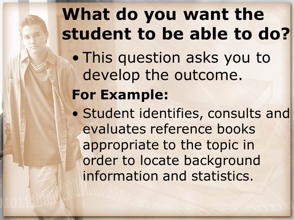 What do you want the student to be able to do? This question asks you to develop the outcome. For Example: Student identifies, consults and evaluates