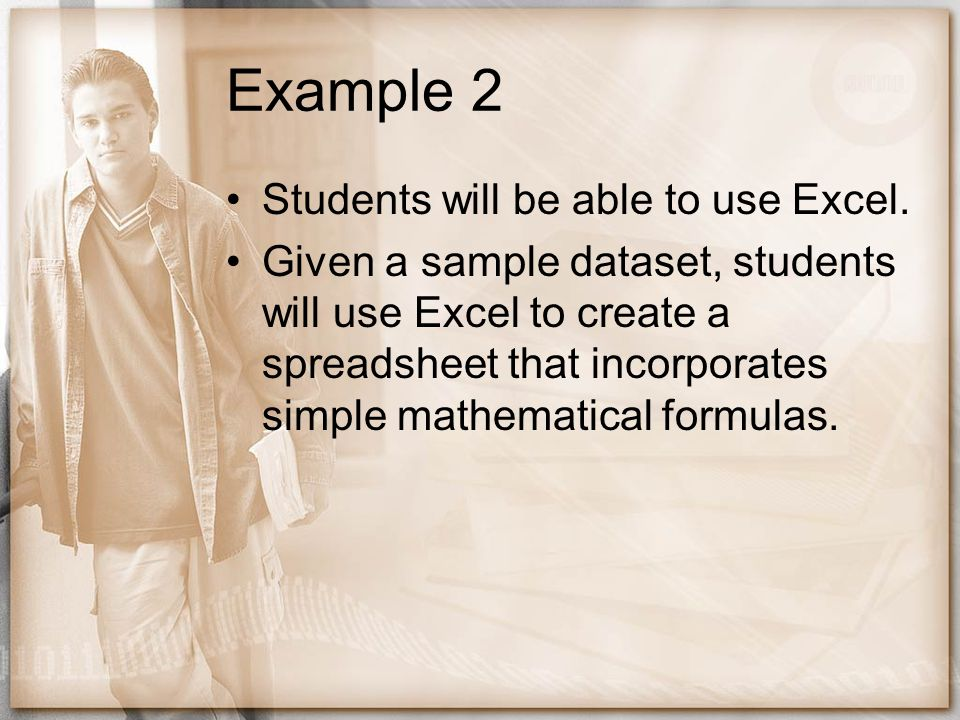 Example 2 Students will be able to use Excel. Given a sample dataset, students will use Excel to create a spreadsheet that incorporates simple mathema