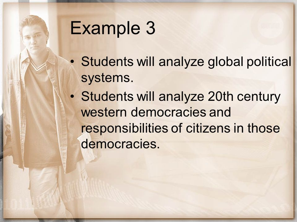 Example 3 Students will analyze global political systems. Students will analyze 20th century western democracies and responsibilities of citizens in t