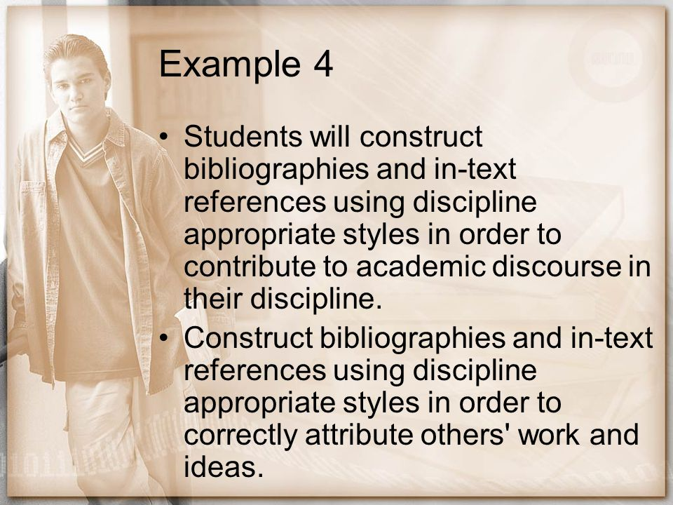 Example 4 Students will construct bibliographies and in-text references using discipline appropriate styles in order to contribute to academic discour
