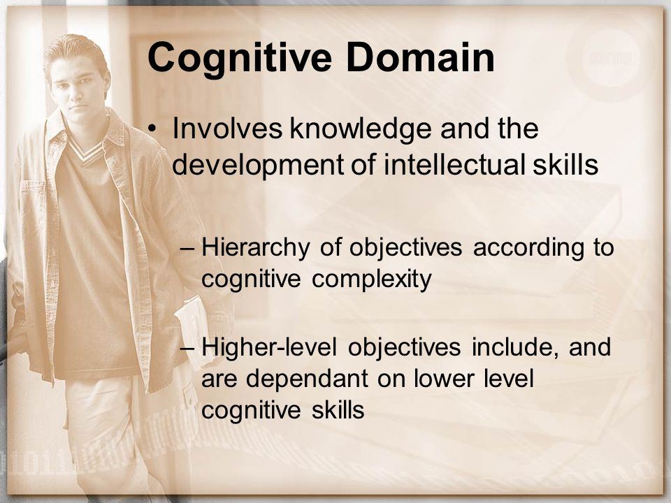 Cognitive Domain Involves knowledge and the development of intellectual skills –Hierarchy of objectives according to cognitive complexity –Higher-leve