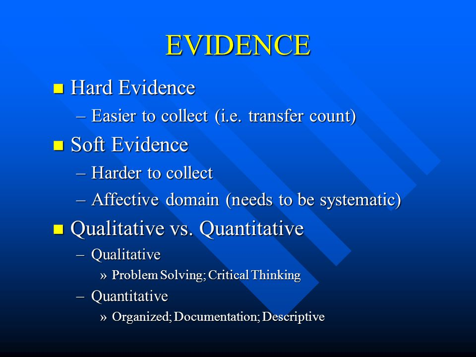 EVIDENCE n Hard Evidence –Easier to collect (i.e. transfer count) n Soft Evidence –Harder to collect –Affective domain (needs to be systematic) n Qual