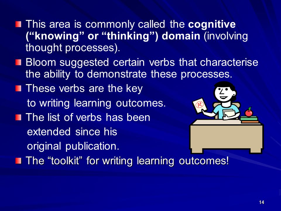"1414 This area is commonly called the cognitive (""knowing"" or ""thinking"") domain (involving thought processes). Bloom suggested certain verbs that cha"