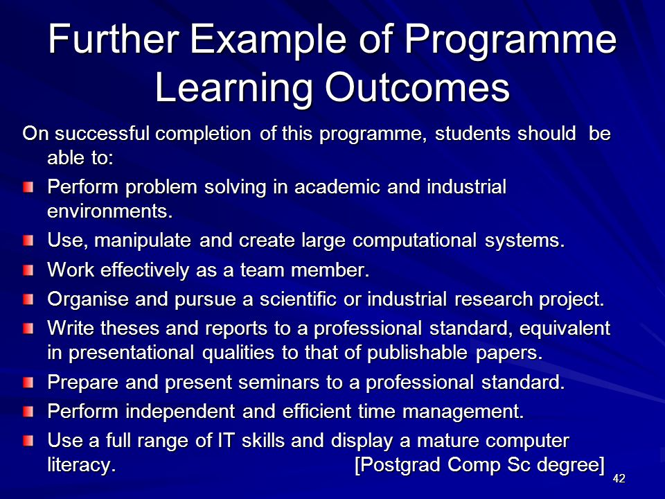 42 Further Example of Programme Learning Outcomes On successful completion of this programme, students should be able to: Perform problem solving in a