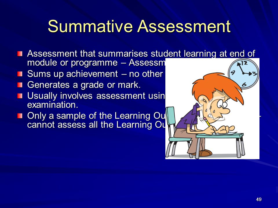 49 Summative Assessment Assessment that summarises student learning at end of module or programme – Assessment OF Learning. Sums up achievement – no o
