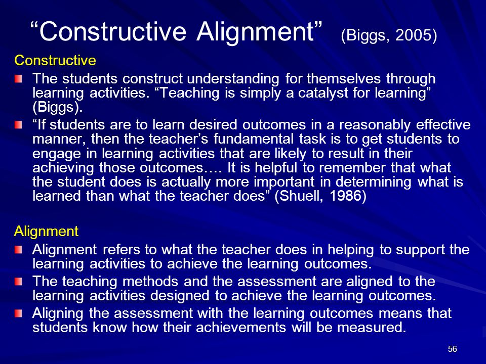 "56 ""Constructive Alignment"" (Biggs, 2005) Constructive The students construct understanding for themselves through learning activities. ""Teaching is s"