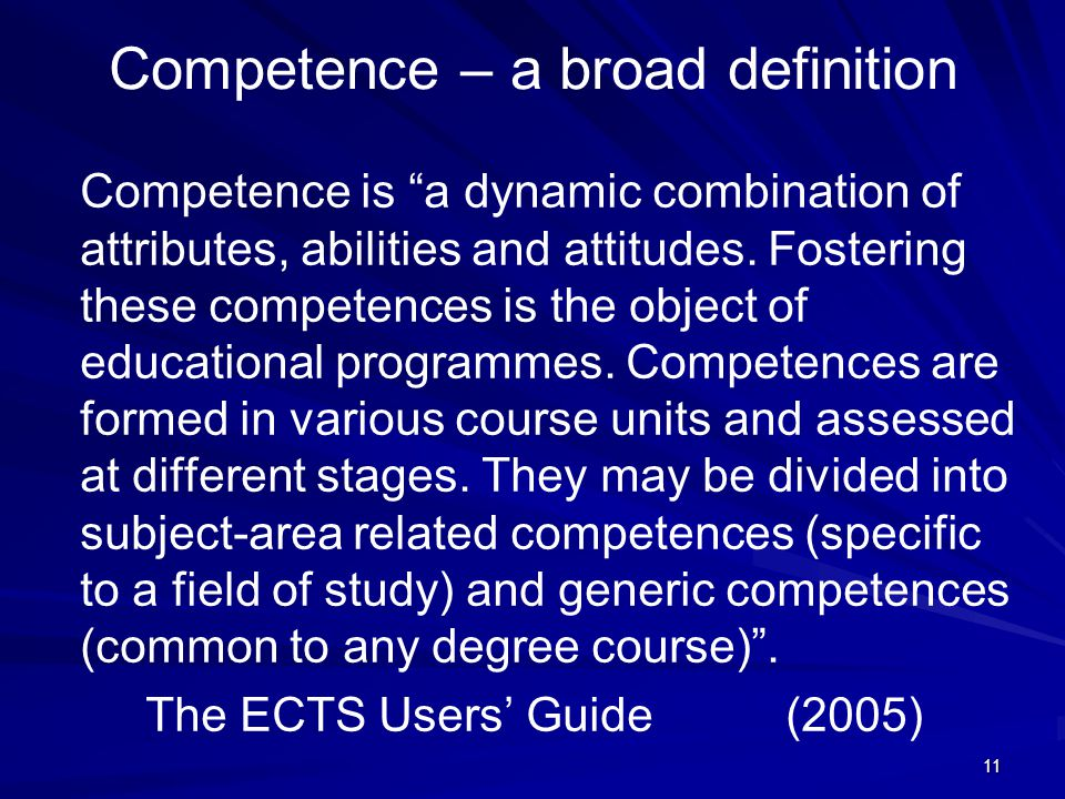 "11 Competence – a broad definition Competence is ""a dynamic combination of attributes, abilities and attitudes. Fostering these competences is the obj"