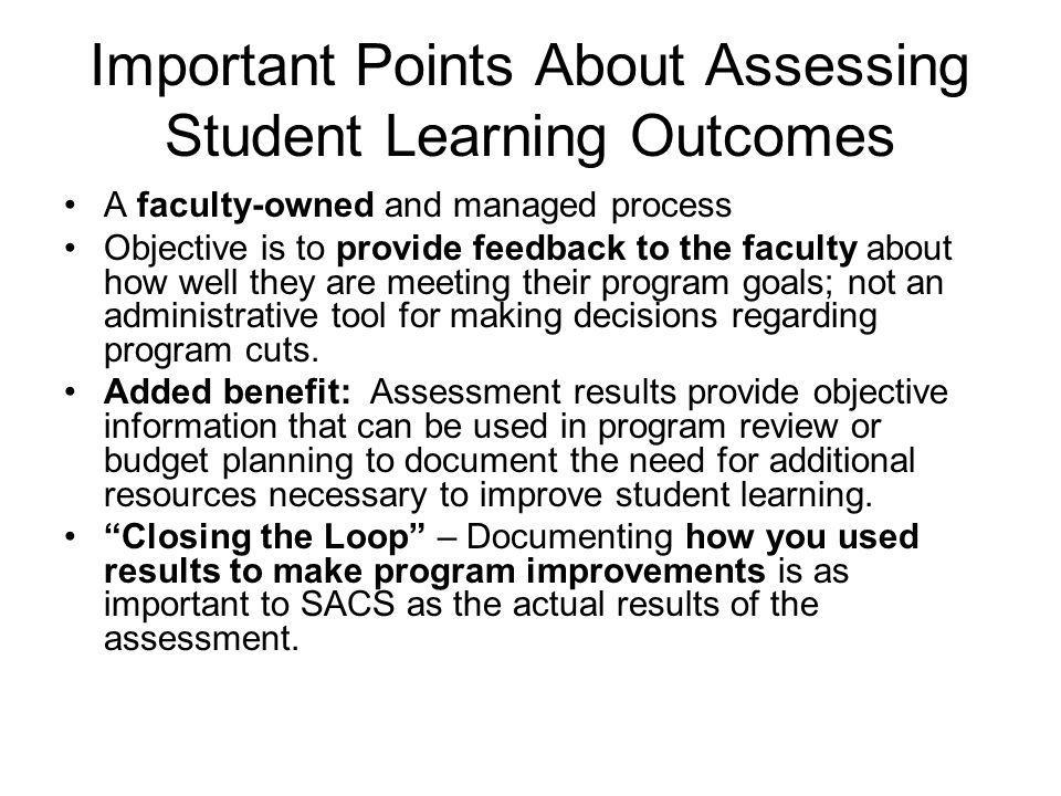 Important Points About Assessing Student Learning Outcomes A faculty-owned and managed process Objective is to provide feedback to the faculty about how well they are meeting their program goals; not an administrative tool for making decisions regarding program cuts.