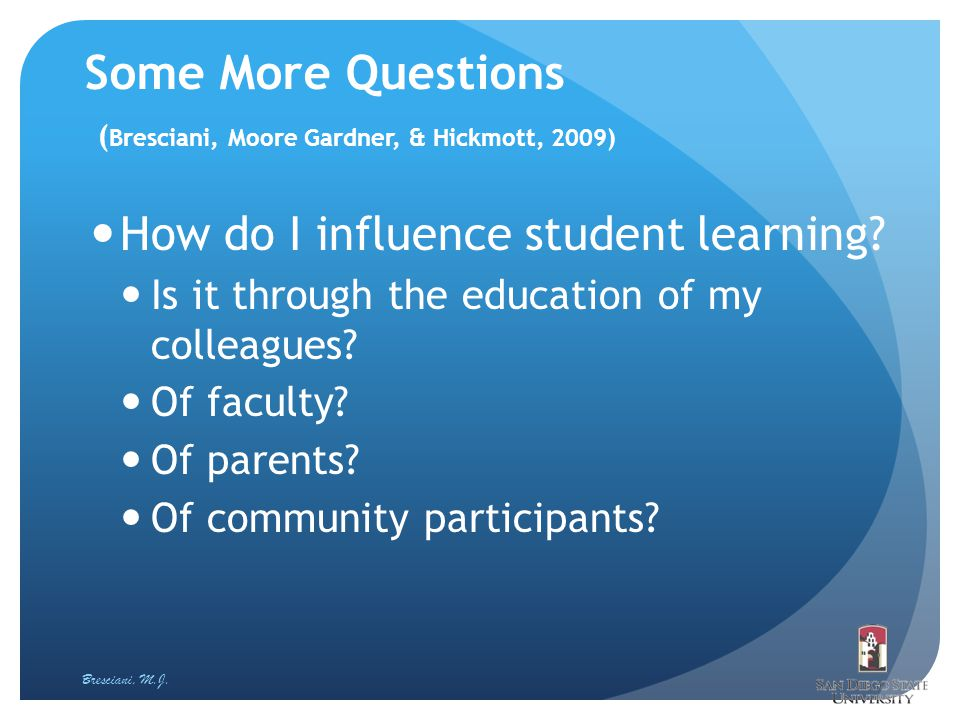 Some More Questions ( Bresciani, Moore Gardner, & Hickmott, 2009) How do I influence student learning.