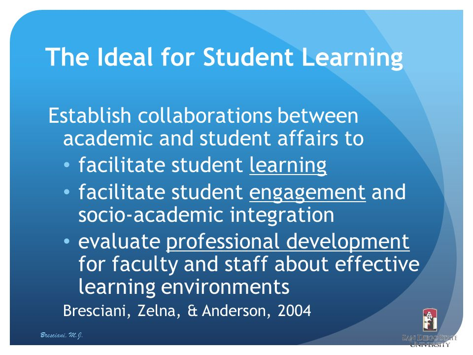 The Ideal for Student Learning Establish collaborations between academic and student affairs to facilitate student learning facilitate student engagem