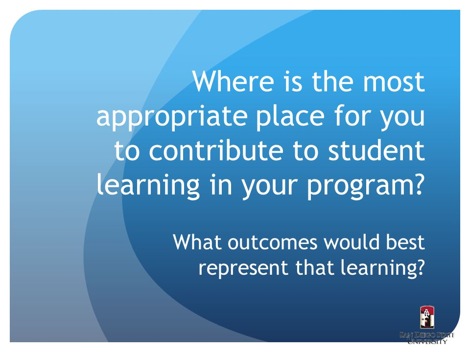 Where is the most appropriate place for you to contribute to student learning in your program? What outcomes would best represent that learning?