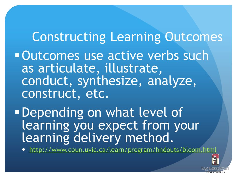 Constructing Learning Outcomes  Outcomes use active verbs such as articulate, illustrate, conduct, synthesize, analyze, construct, etc.