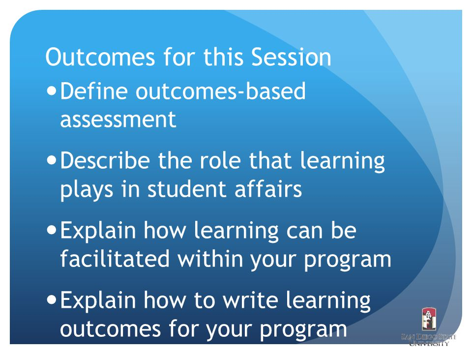 Outcomes for this Session Define outcomes-based assessment Describe the role that learning plays in student affairs Explain how learning can be facilitated within your program Explain how to write learning outcomes for your program