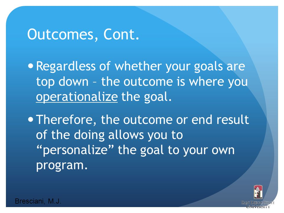 Bresciani, M.J. Outcomes, Cont. Regardless of whether your goals are top down – the outcome is where you operationalize the goal. Therefore, the outco
