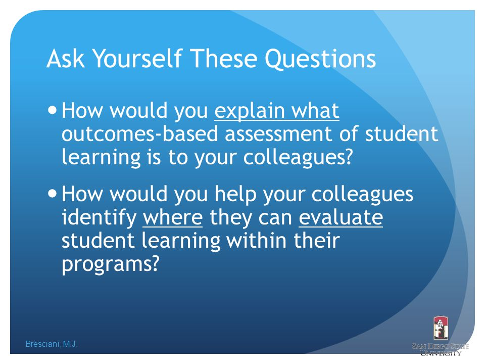 Bresciani, M.J. Ask Yourself These Questions How would you explain what outcomes-based assessment of student learning is to your colleagues? How would