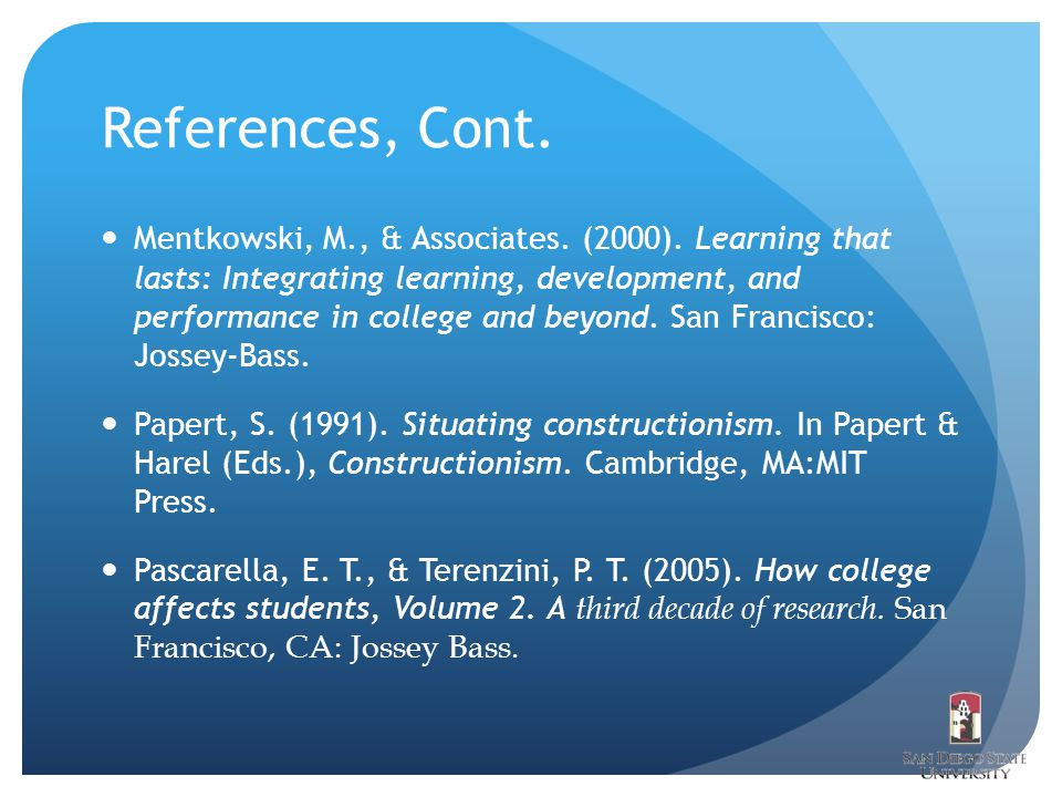 References, Cont. Mentkowski, M., & Associates. (2000). Learning that lasts: Integrating learning, development, and performance in college and beyond.