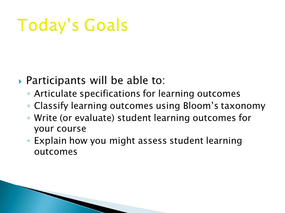  Participants will be able to: ◦ Articulate specifications for learning outcomes ◦ Classify learning outcomes using Bloom's taxonomy ◦ Write (or evaluate) student learning outcomes for your course ◦ Explain how you might assess student learning outcomes
