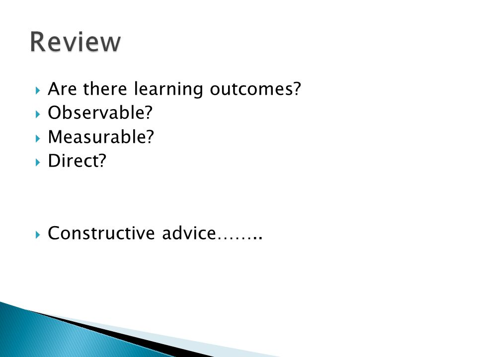  Are there learning outcomes  Observable  Measurable  Direct  Constructive advice……..