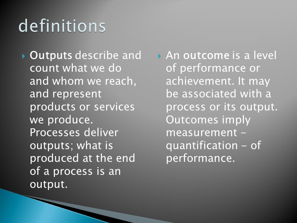  Outputs describe and count what we do and whom we reach, and represent products or services we produce.
