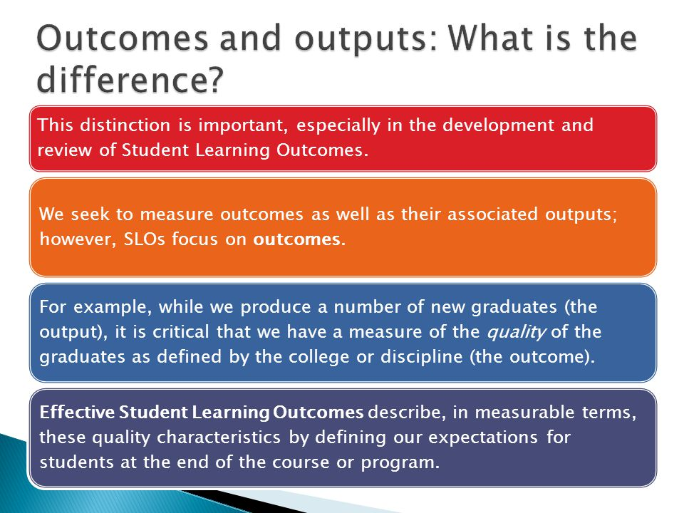 This distinction is important, especially in the development and review of Student Learning Outcomes.