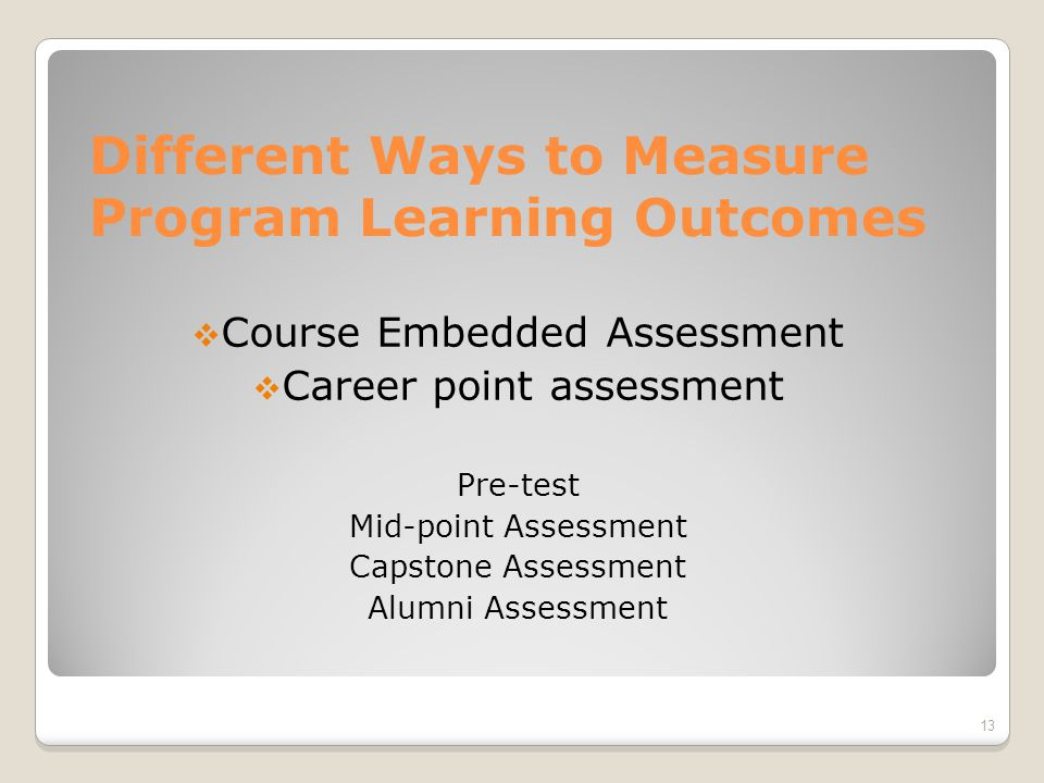 Different Ways to Measure Program Learning Outcomes  Course Embedded Assessment  Career point assessment Pre-test Mid-point Assessment Capstone Assessment Alumni Assessment 13