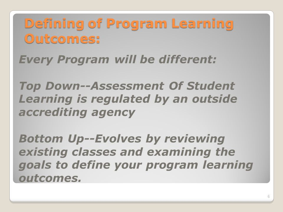 Defining of Program Learning Outcomes: Every Program will be different: Top Down--Assessment Of Student Learning is regulated by an outside accrediting agency Bottom Up--Evolves by reviewing existing classes and examining the goals to define your program learning outcomes.
