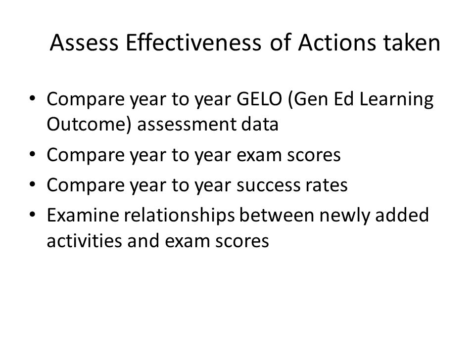 Assess Effectiveness of Actions taken Compare year to year GELO (Gen Ed Learning Outcome) assessment data Compare year to year exam scores Compare year to year success rates Examine relationships between newly added activities and exam scores