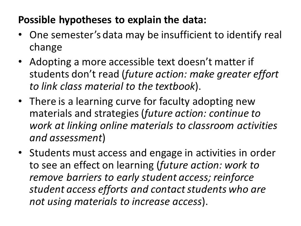 Possible hypotheses to explain the data: One semester's data may be insufficient to identify real change Adopting a more accessible text doesn't matter if students don't read (future action: make greater effort to link class material to the textbook).