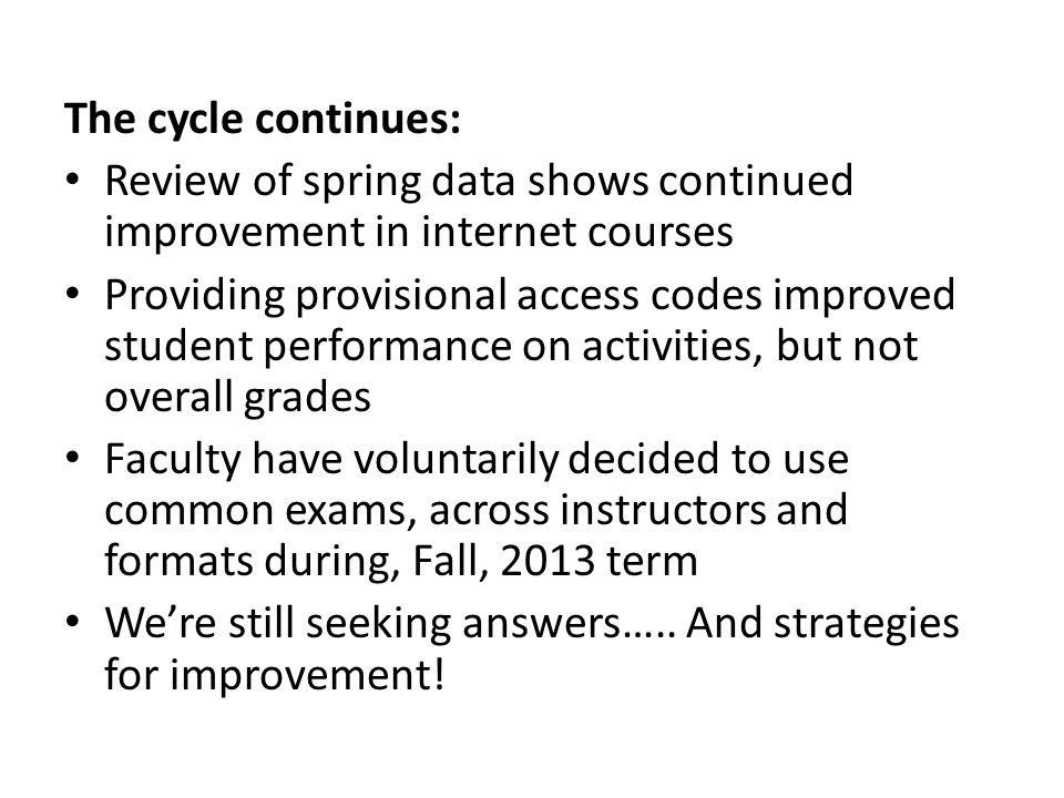 The cycle continues: Review of spring data shows continued improvement in internet courses Providing provisional access codes improved student performance on activities, but not overall grades Faculty have voluntarily decided to use common exams, across instructors and formats during, Fall, 2013 term We're still seeking answers…..
