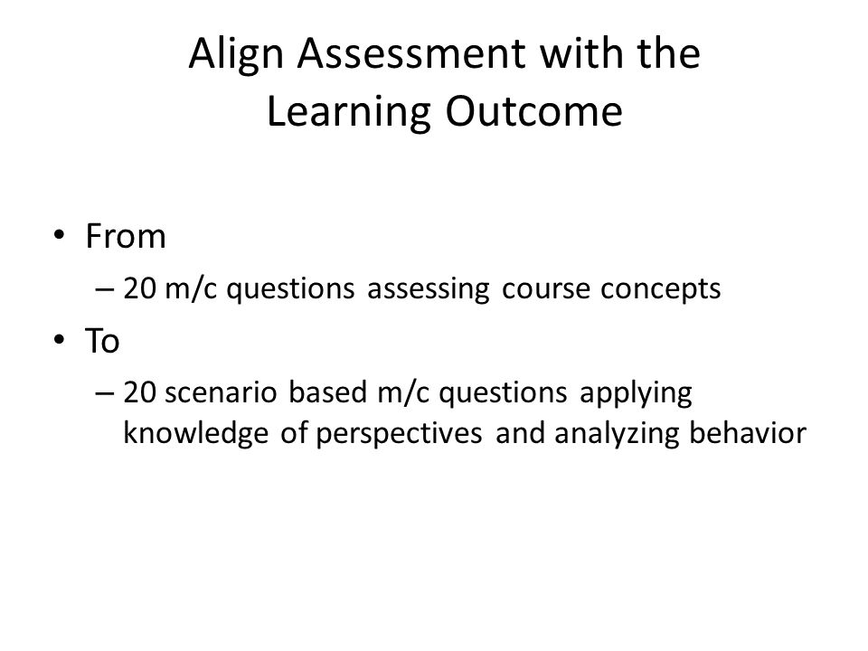 Align Assessment with the Learning Outcome From – 20 m/c questions assessing course concepts To – 20 scenario based m/c questions applying knowledge of perspectives and analyzing behavior