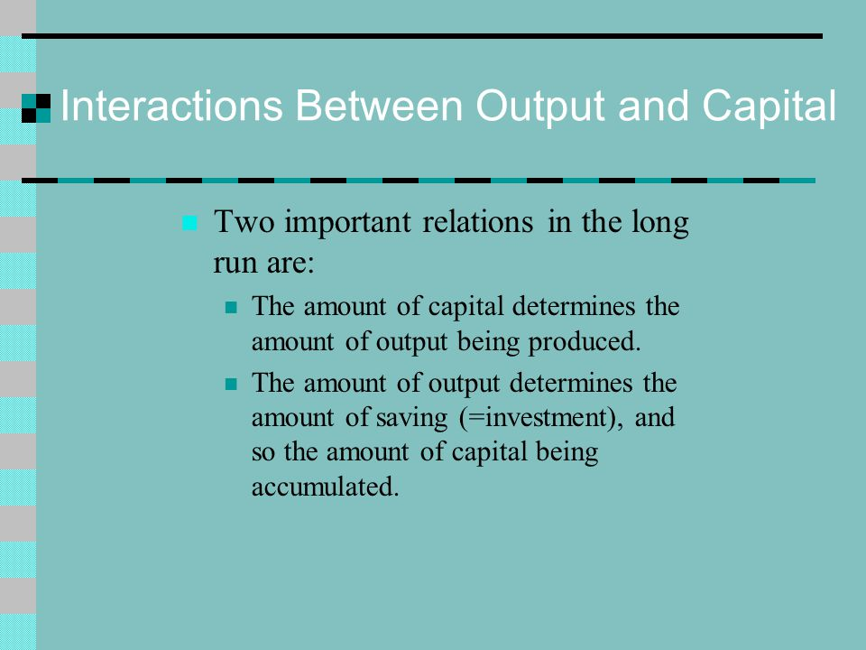 Interactions Between Output and Capital Two important relations in the long run are: The amount of capital determines the amount of output being produ