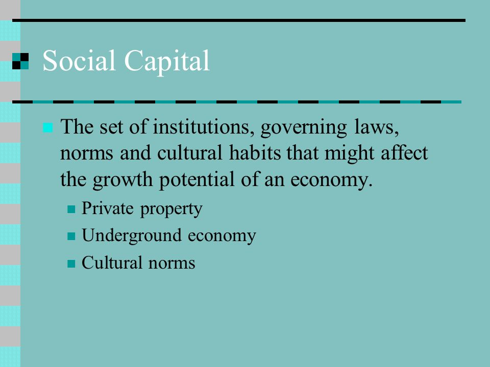 Social Capital The set of institutions, governing laws, norms and cultural habits that might affect the growth potential of an economy. Private proper