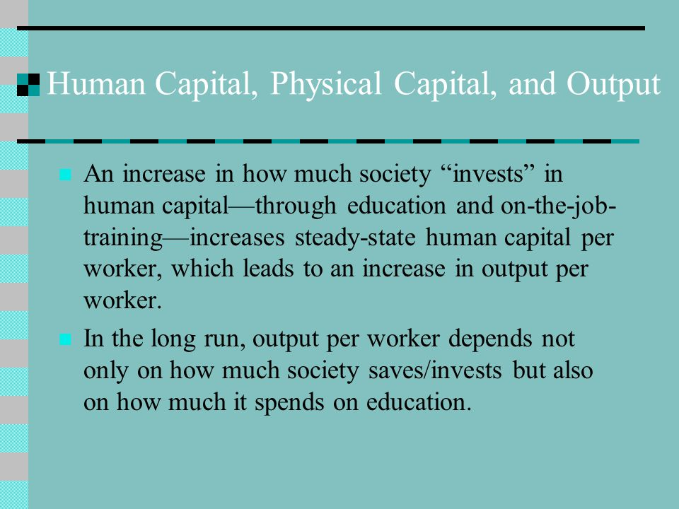 """Human Capital, Physical Capital, and Output An increase in how much society """"invests"""" in human capital—through education and on-the-job- training—incr"""