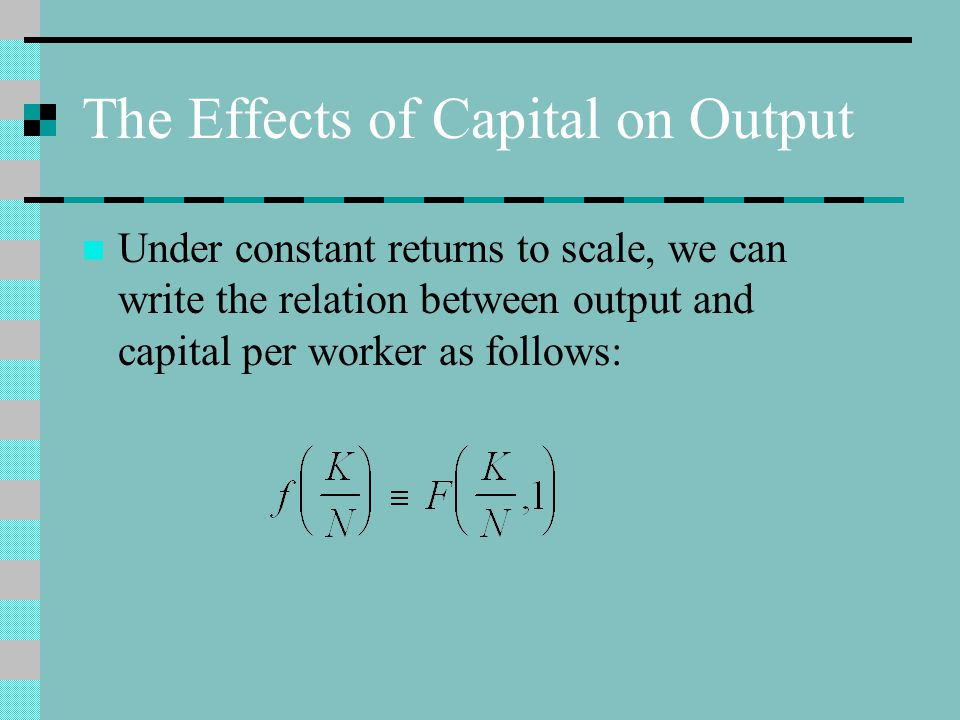 The Effects of Capital on Output Under constant returns to scale, we can write the relation between output and capital per worker as follows: