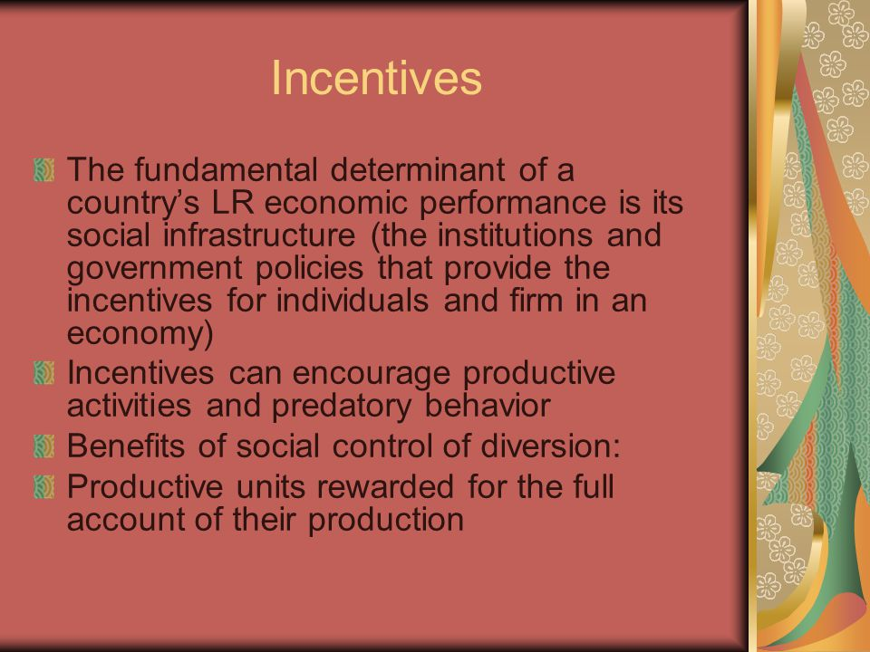 Incentives The fundamental determinant of a country's LR economic performance is its social infrastructure (the institutions and government policies that provide the incentives for individuals and firm in an economy) Incentives can encourage productive activities and predatory behavior Benefits of social control of diversion: Productive units rewarded for the full account of their production