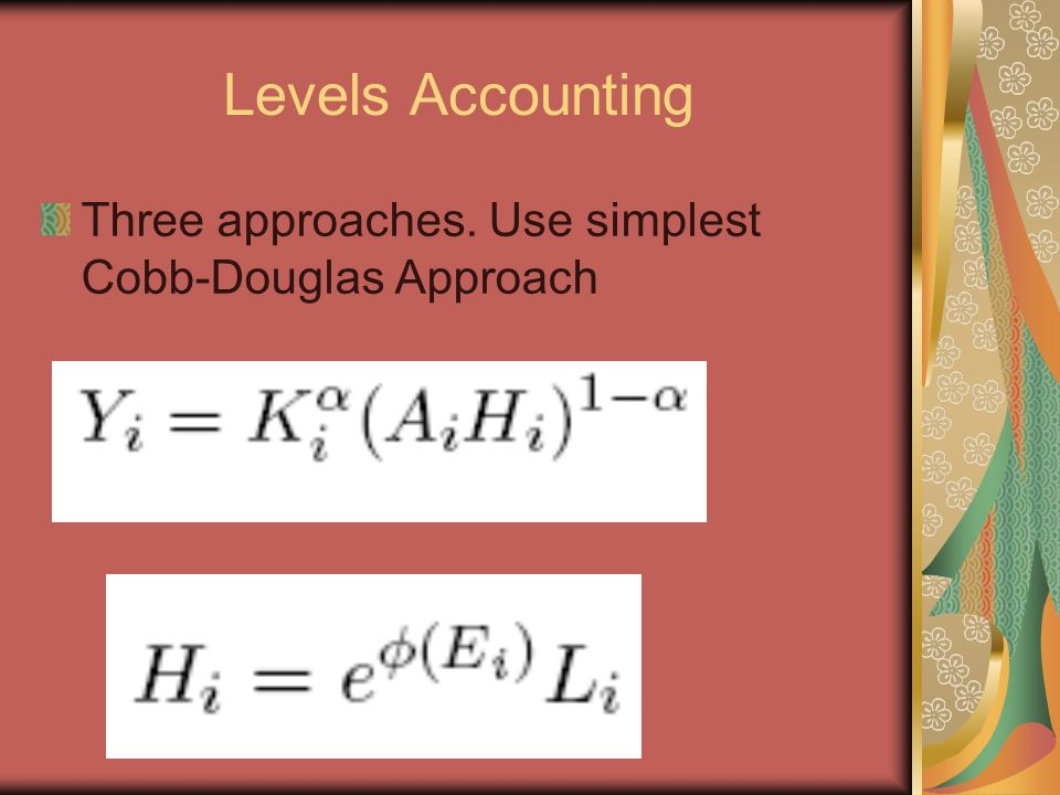 Levels Accounting Three approaches. Use simplest Cobb-Douglas Approach