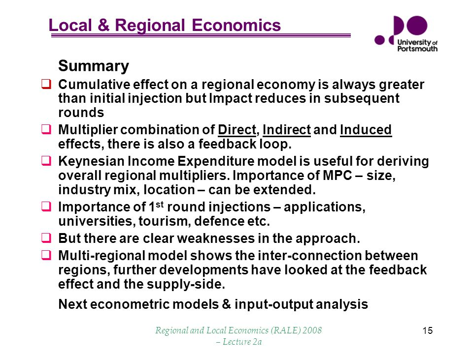 Local & Regional Economics Regional and Local Economics (RALE) 2008 – Lecture 2a 15 Summary  Cumulative effect on a regional economy is always greater than initial injection but Impact reduces in subsequent rounds  Multiplier combination of Direct, Indirect and Induced effects, there is also a feedback loop.
