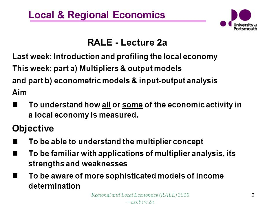 Local & Regional Economics Regional and Local Economics (RALE) 2010 – Lecture 2a 2 RALE - Lecture 2a Last week: Introduction and profiling the local economy This week: part a) Multipliers & output models and part b) econometric models & input-output analysis Aim To understand how all or some of the economic activity in a local economy is measured.
