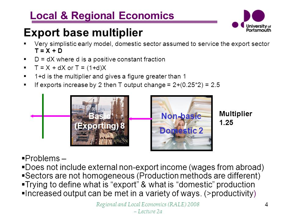 Local & Regional Economics Regional and Local Economics (RALE) 2008 – Lecture 2a 15 Summary  Cumulative effect on a regional economy is always greater than initial injection but Impact reduces in subsequent rounds  Multiplier combination of Direct, Indirect and Induced effects, there is also a feedback loop.